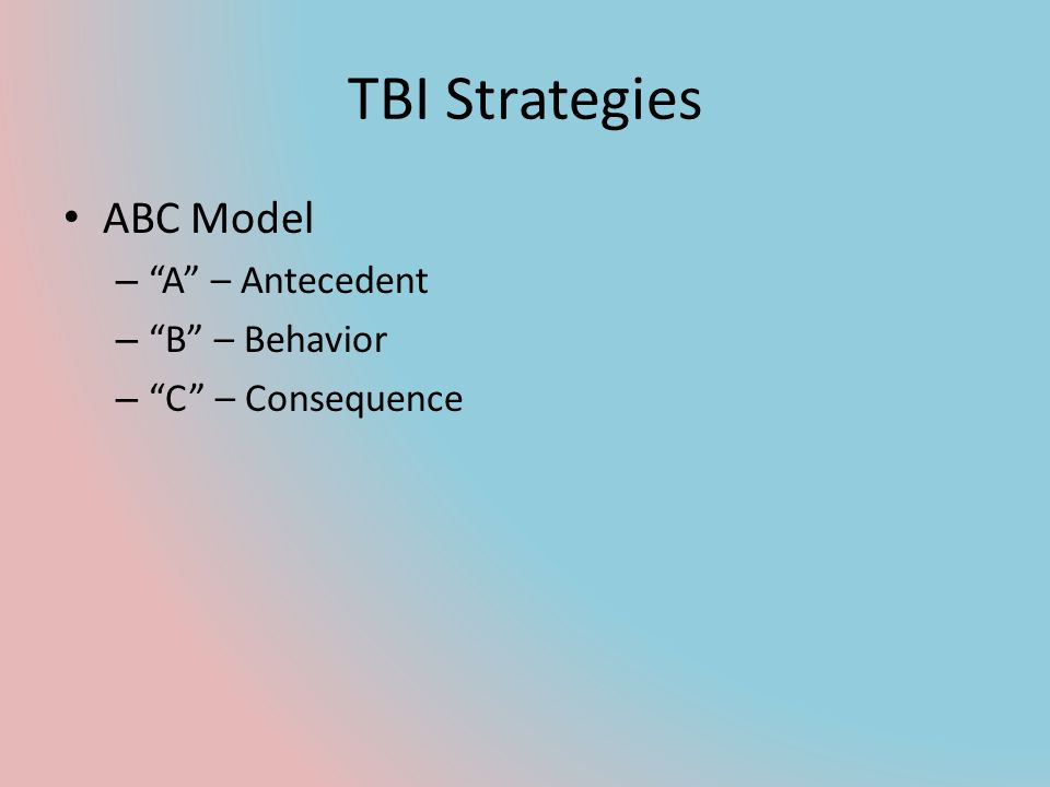 TBI Strategies ABC Model A – Antecedent B – Behavior
