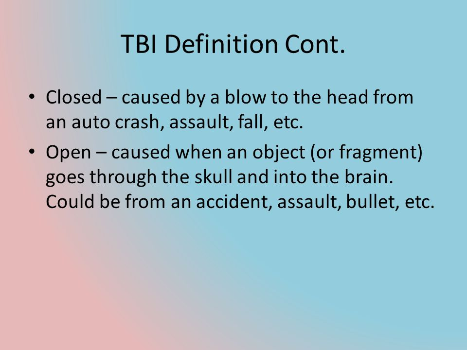 TBI Definition Cont. Closed – caused by a blow to the head from an auto crash, assault, fall, etc.