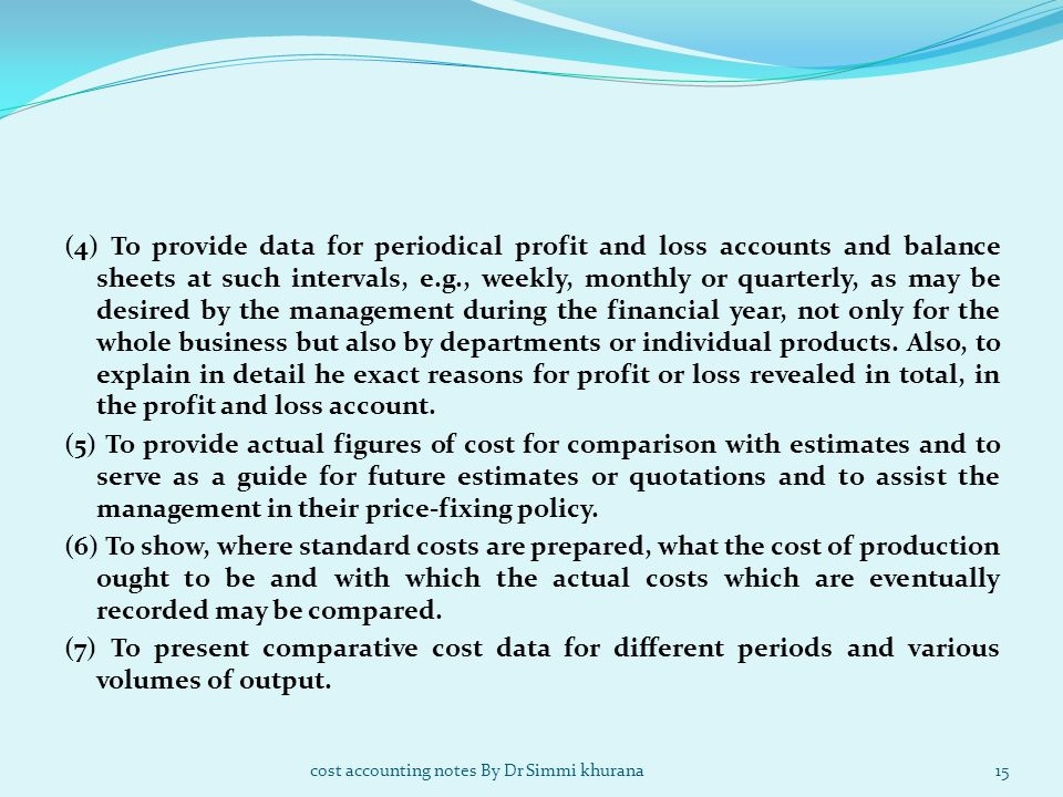 (4) To provide data for periodical profit and loss accounts and balance sheets at such intervals, e.g., weekly, monthly or quarterly, as may be desired by the management during the financial year, not only for the whole business but also by departments or individual products. Also, to explain in detail he exact reasons for profit or loss revealed in total, in the profit and loss account. (5) To provide actual figures of cost for comparison with estimates and to serve as a guide for future estimates or quotations and to assist the management in their price-fixing policy. (6) To show, where standard costs are prepared, what the cost of production ought to be and with which the actual costs which are eventually recorded may be compared. (7) To present comparative cost data for different periods and various volumes of output.