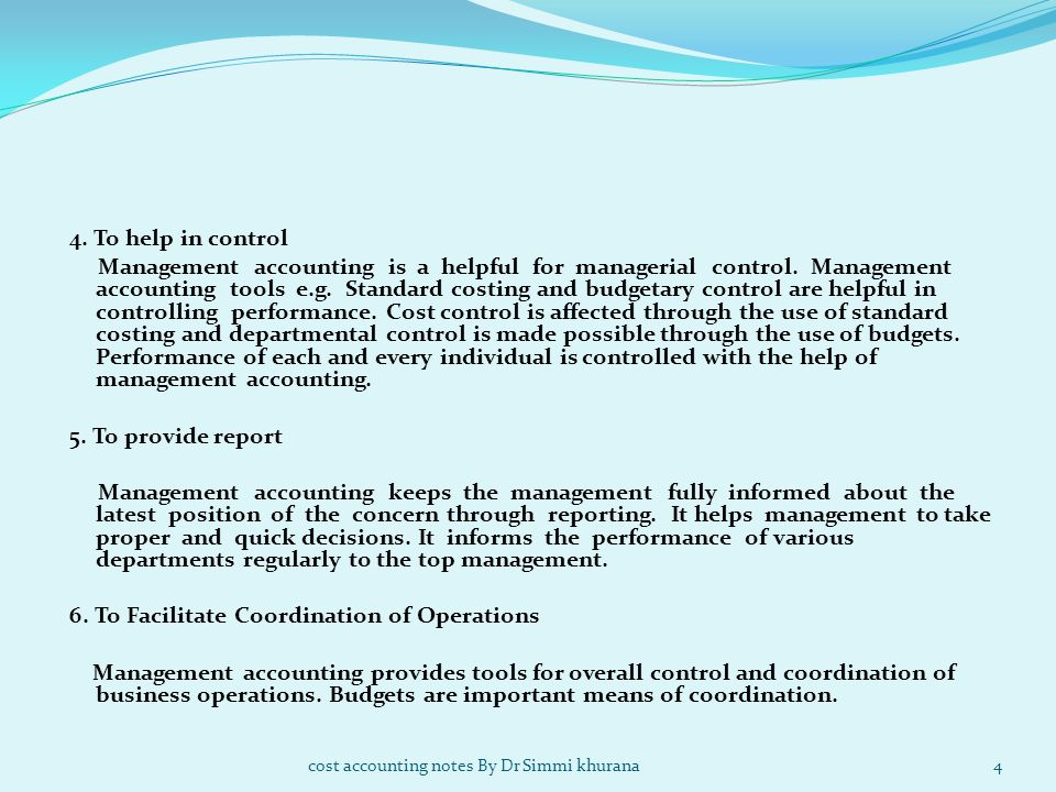 4. To help in control Management accounting is a helpful for managerial control. Management accounting tools e.g. Standard costing and budgetary control are helpful in controlling performance. Cost control is affected through the use of standard costing and departmental control is made possible through the use of budgets. Performance of each and every individual is controlled with the help of management accounting. 5. To provide report Management accounting keeps the management fully informed about the latest position of the concern through reporting. It helps management to take proper and quick decisions. It informs the performance of various departments regularly to the top management. 6. To Facilitate Coordination of Operations Management accounting provides tools for overall control and coordination of business operations. Budgets are important means of coordination.