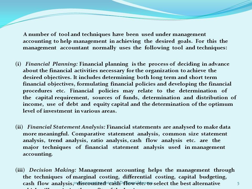 A number of tool and techniques have been used under management accounting to help management in achieving the desired goals. For this the management accountant normally uses the following tool and techniques: (i) Financial Planning: Financial planning is the process of deciding in advance about the financial activities necessary for the organization to achieve the desired objectives. It includes determining both long term and short term financial objectives, formulating financial policies and developing the financial procedures etc. Financial policies may relate to the determination of the capital requirement, sources of funds, determination and distribution of income, use of debt and equity capital and the determination of the optimum level of investment in various areas. (ii) Financial Statement Analysis: Financial statements are analysed to make data more meaningful. Comparative statement analysis, common size statement analysis, trend analysis, ratio analysis, cash flow analysis etc. are the major techniques of financial statement analysis used in management accounting. (iii) Decision Making: Management accounting helps the management through the techniques of marginal costing, differential costing, capital budgeting, cash flow analysis, discounted cash flow etc. to select the best alternative which will maximise the profits of the business