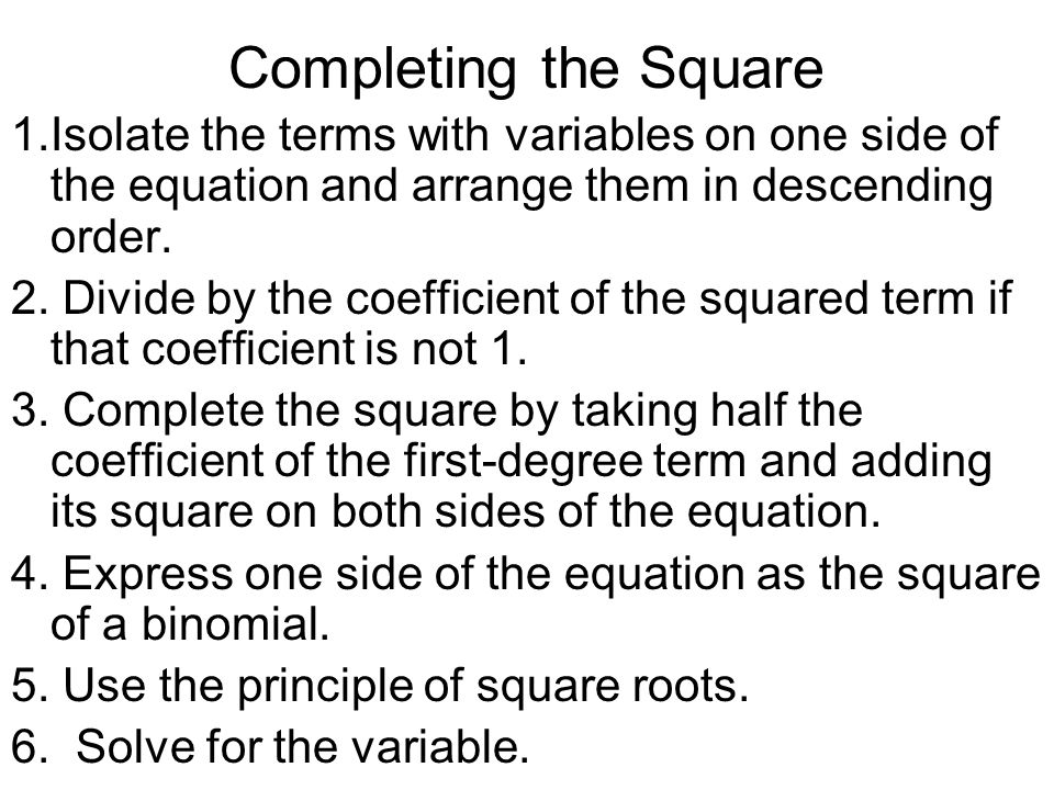 Completing the Square 1.Isolate the terms with variables on one side of the equation and arrange them in descending order.