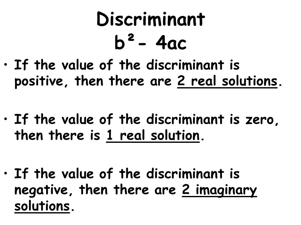 Discriminant b²- 4ac. If the value of the discriminant is positive, then there are 2 real solutions.