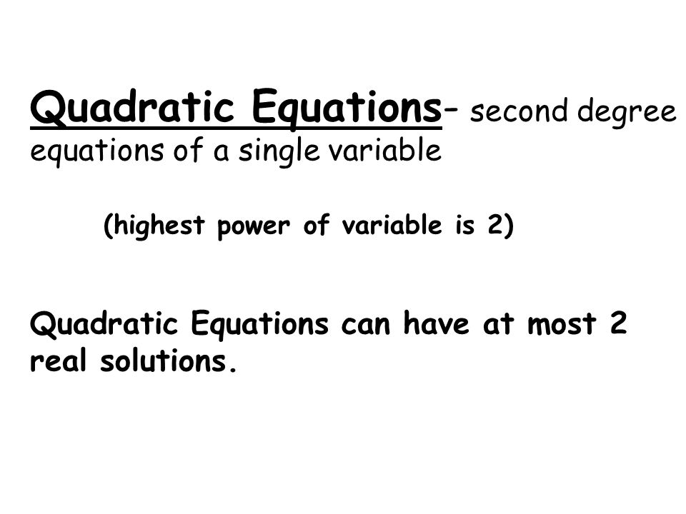 Quadratic Equations- second degree equations of a single variable (highest power of variable is 2) Quadratic Equations can have at most 2 real solutions.