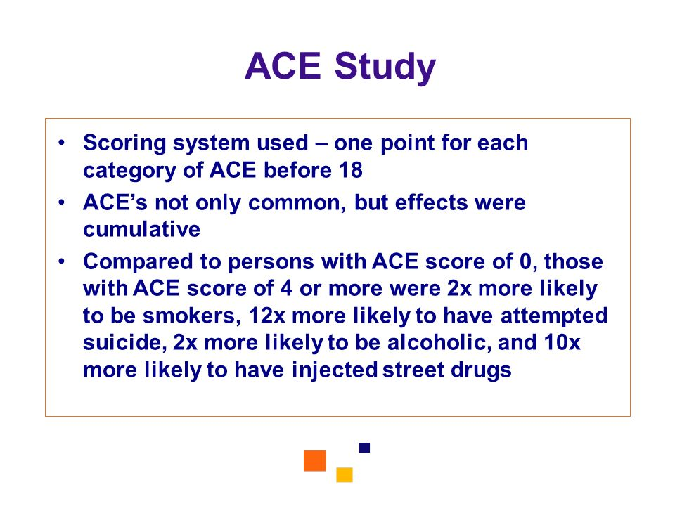 ACE Study Scoring system used – one point for each category of ACE before 18. ACE's not only common, but effects were cumulative.