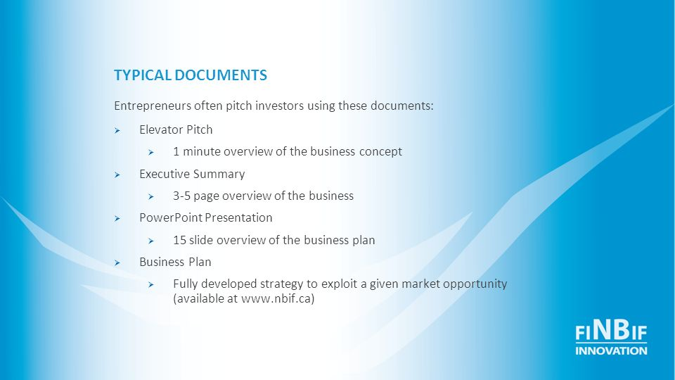 TYPICAL DOCUMENTS Entrepreneurs often pitch investors using these documents: Elevator Pitch. 1 minute overview of the business concept.