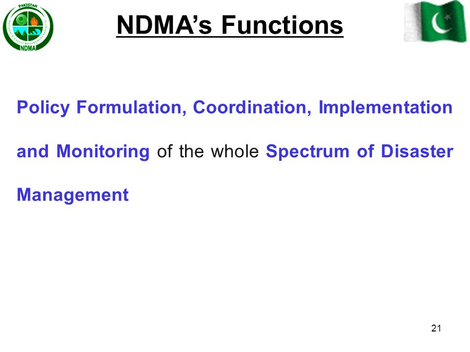 NDMA's Functions Policy Formulation, Coordination, Implementation and Monitoring of the whole Spectrum of Disaster Management.