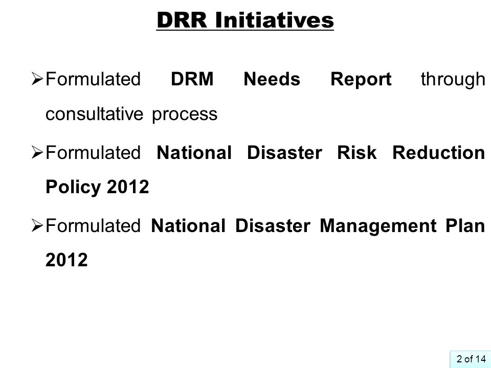 DRR Initiatives Formulated DRM Needs Report through consultative process. Formulated National Disaster Risk Reduction Policy 2012.