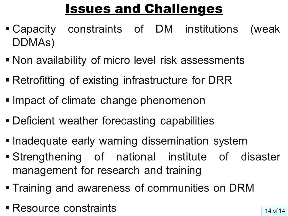 Issues and Challenges Capacity constraints of DM institutions (weak DDMAs) Non availability of micro level risk assessments.