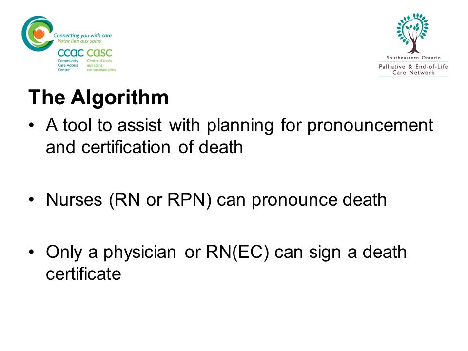 The Algorithm A tool to assist with planning for pronouncement and certification of death. Nurses (RN or RPN) can pronounce death.