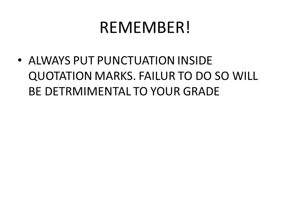 REMEMBER. ALWAYS PUT PUNCTUATION INSIDE QUOTATION MARKS.