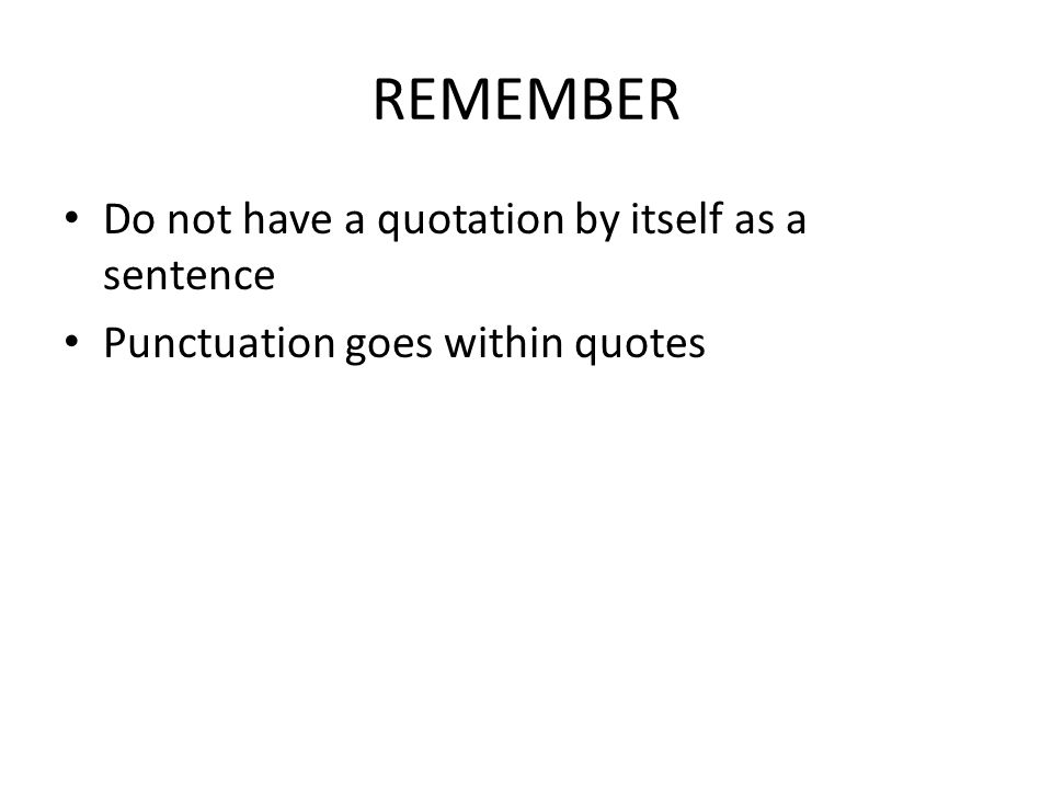 REMEMBER Do not have a quotation by itself as a sentence