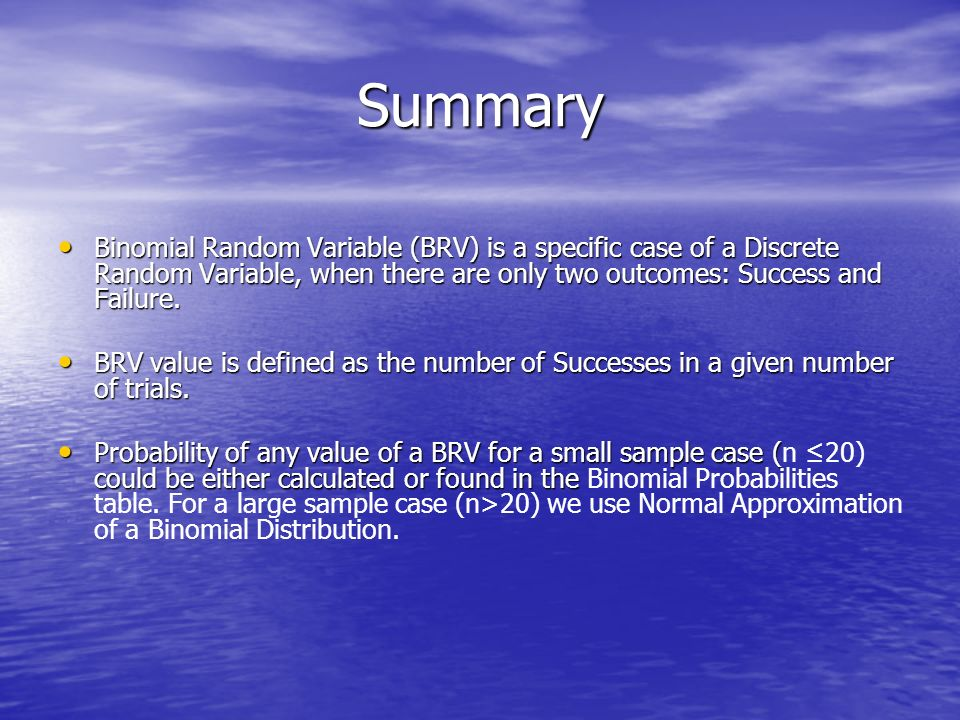 Summary Binomial Random Variable (BRV) is a specific case of a Discrete Random Variable, when there are only two outcomes: Success and Failure.