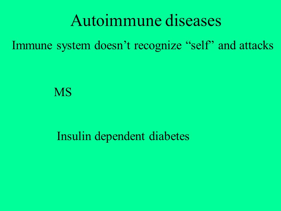 Autoimmune diseases Immune system doesn't recognize self and attacks