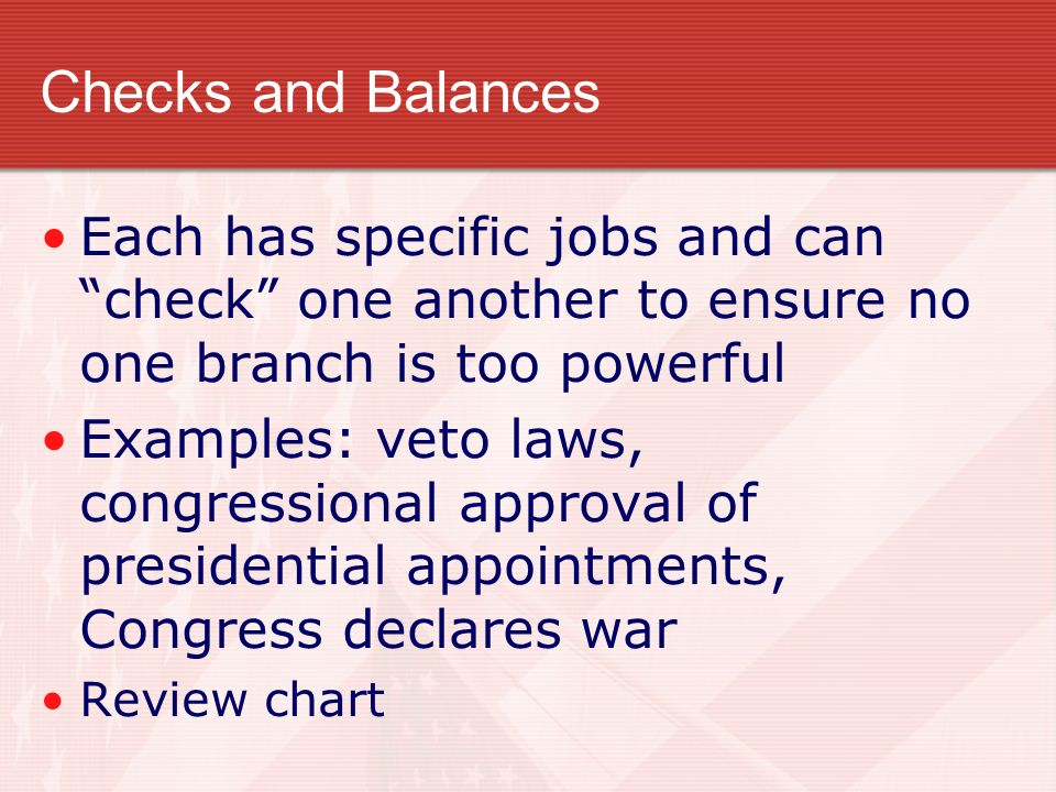 Checks and Balances Each has specific jobs and can check one another to ensure no one branch is too powerful.