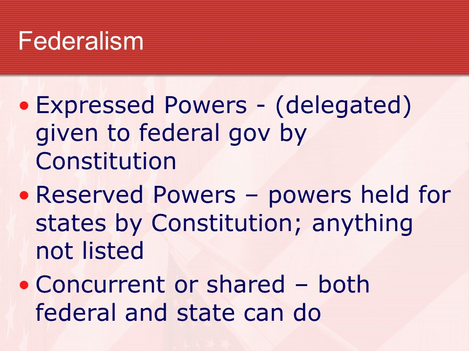 Federalism Expressed Powers - (delegated) given to federal gov by Constitution.