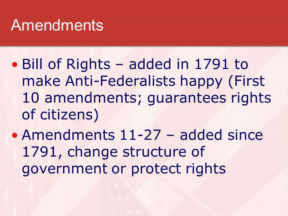Amendments Bill of Rights – added in 1791 to make Anti-Federalists happy (First 10 amendments; guarantees rights of citizens)