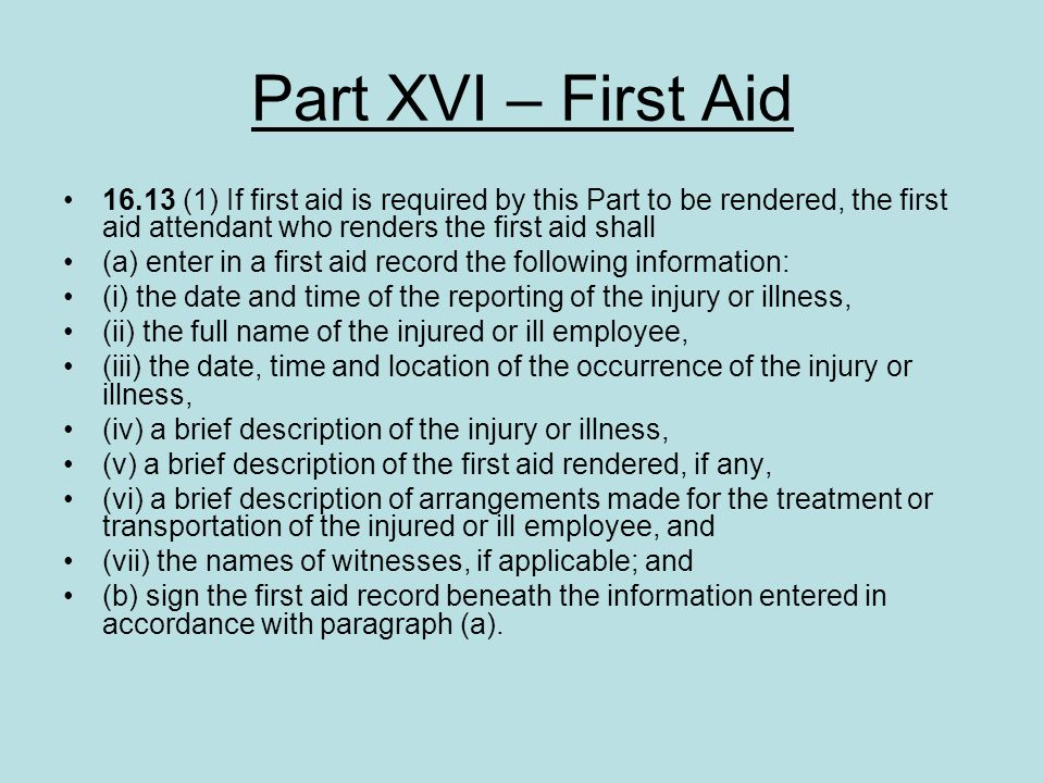 Part XVI – First Aid 16.13 (1) If first aid is required by this Part to be rendered, the first aid attendant who renders the first aid shall.