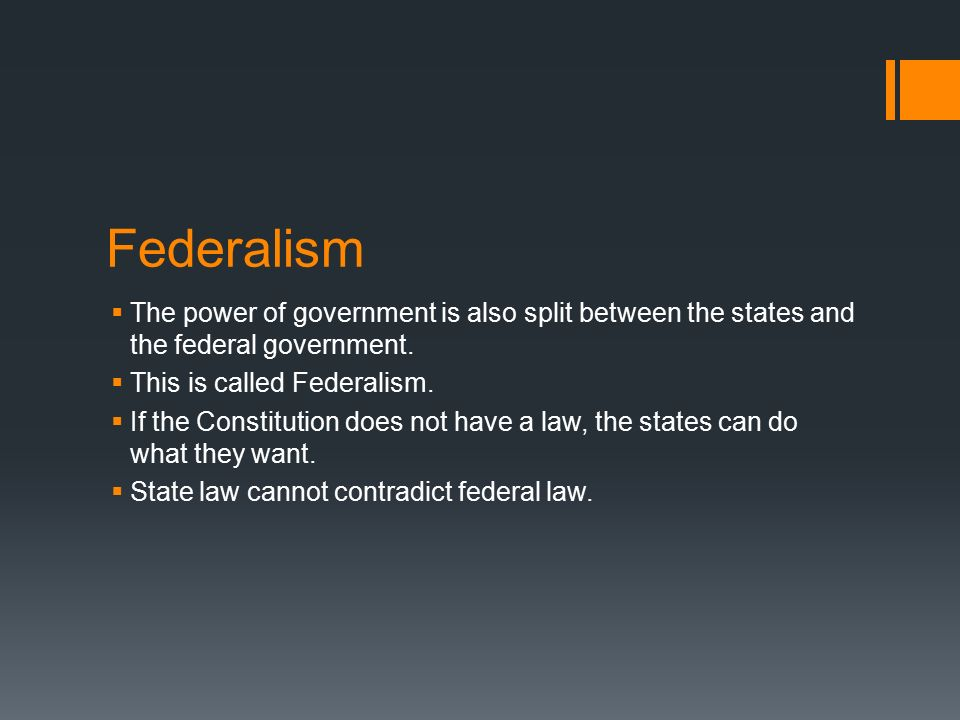 Federalism The power of government is also split between the states and the federal government. This is called Federalism.