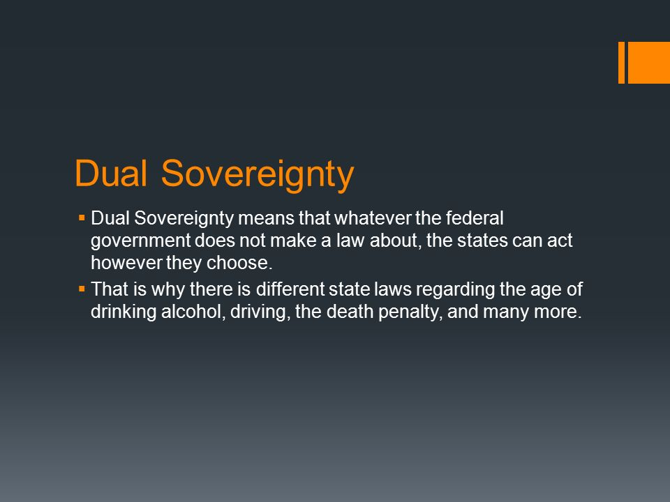 Dual Sovereignty Dual Sovereignty means that whatever the federal government does not make a law about, the states can act however they choose.