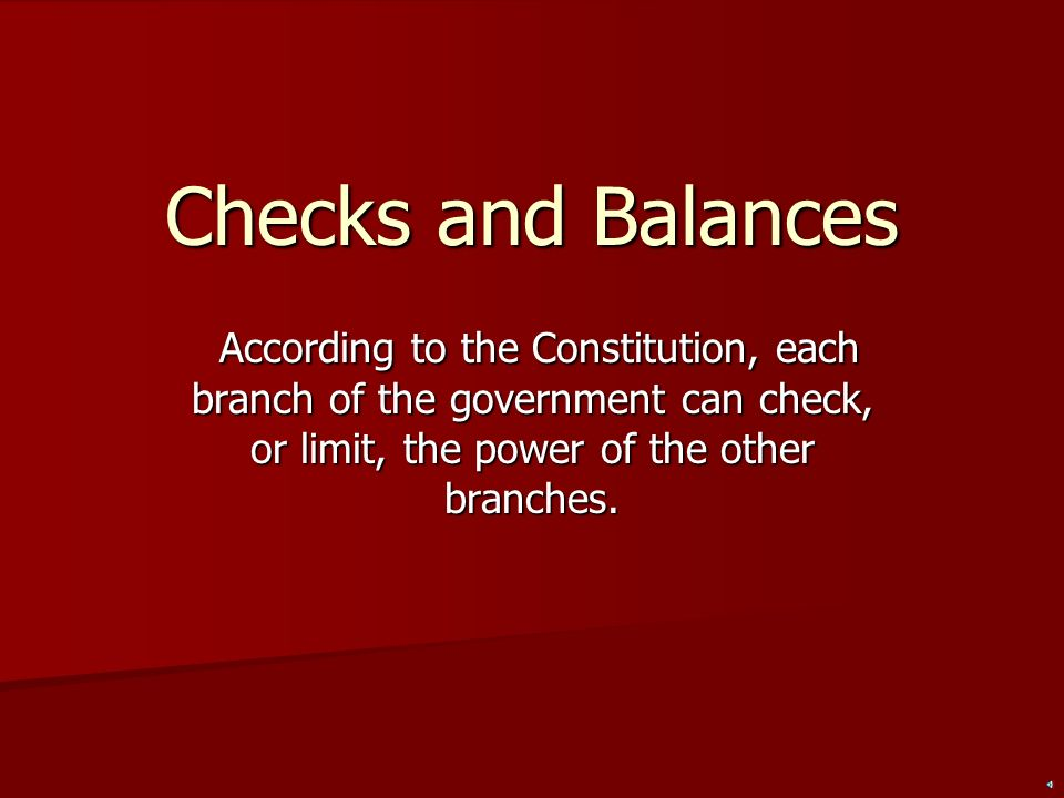 Checks and Balances According to the Constitution, each branch of the government can check, or limit, the power of the other branches.