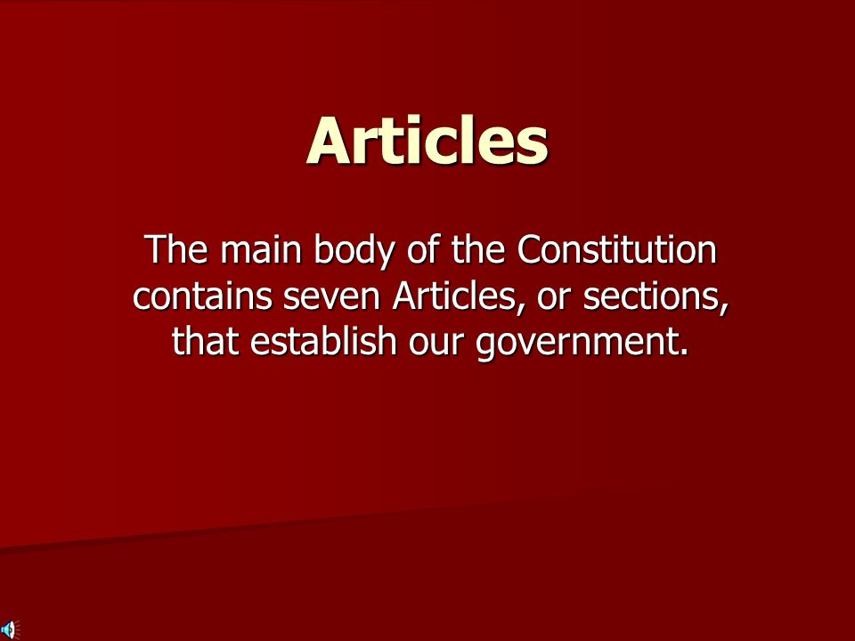 Articles The main body of the Constitution contains seven Articles, or sections, that establish our government.