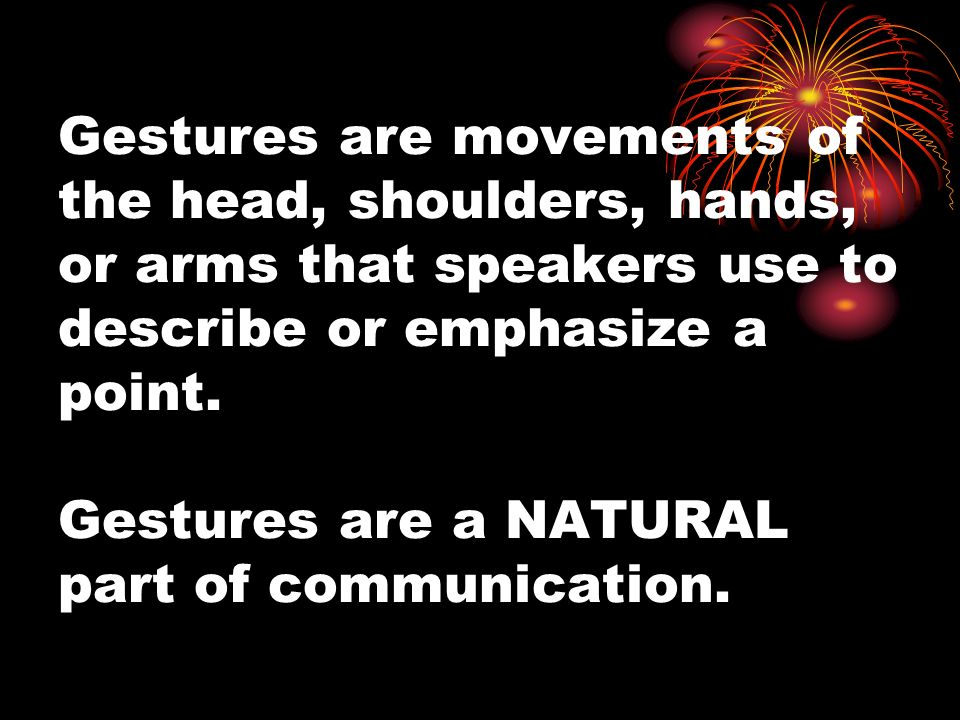 Gestures are movements of the head, shoulders, hands, or arms that speakers use to describe or emphasize a point.