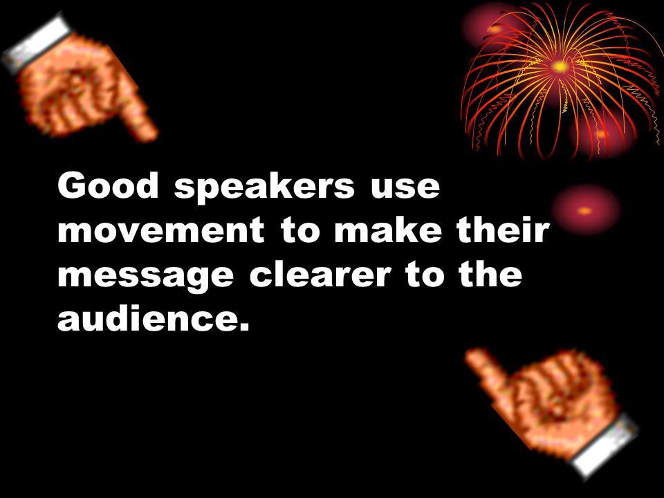 Good speakers use movement to make their message clearer to the audience.