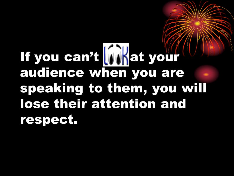 If you can't at your audience when you are speaking to them, you will lose their attention and respect.