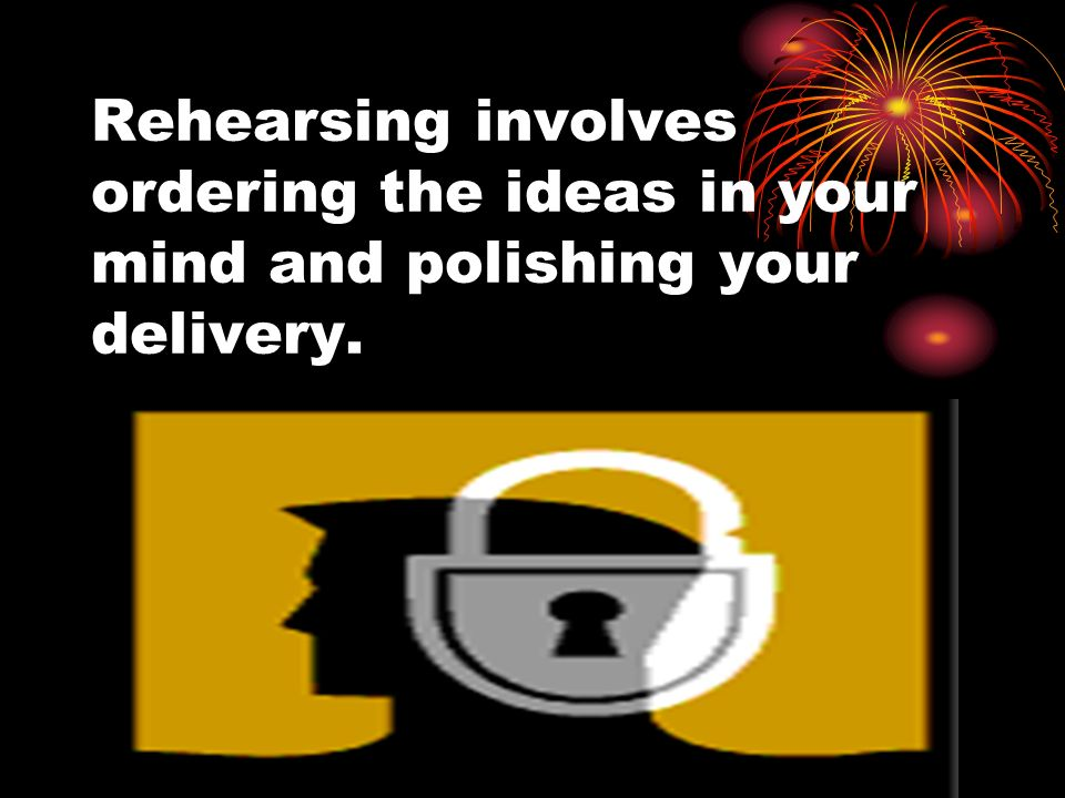 Rehearsing involves ordering the ideas in your mind and polishing your delivery.