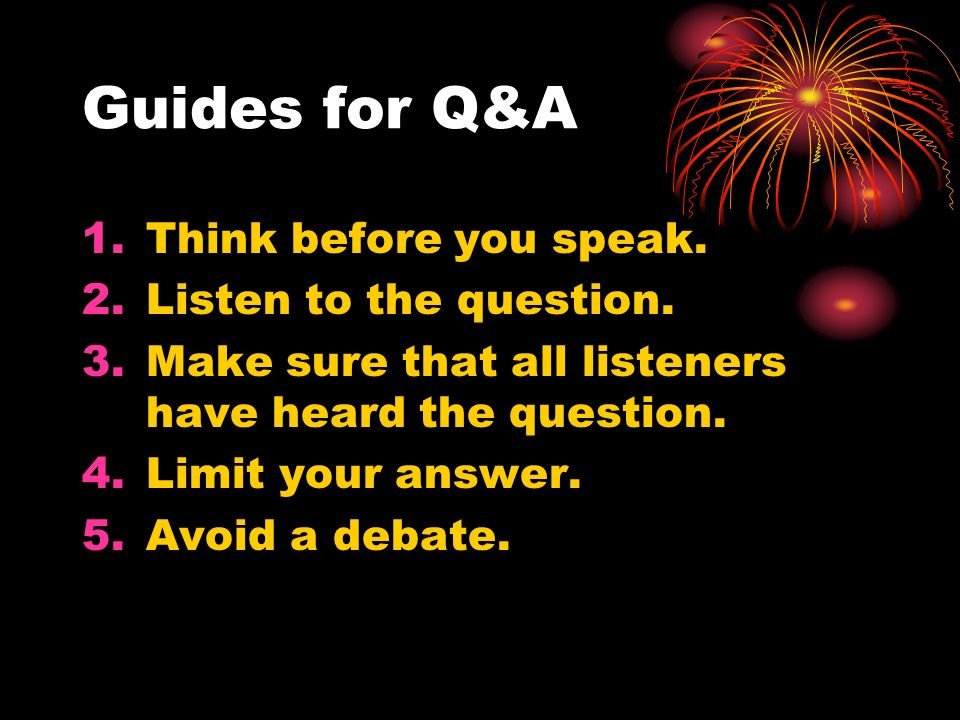 Guides for Q&A Think before you speak. Listen to the question.