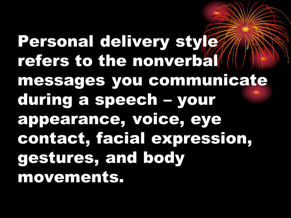 Personal delivery style refers to the nonverbal messages you communicate during a speech – your appearance, voice, eye contact, facial expression, gestures, and body movements.