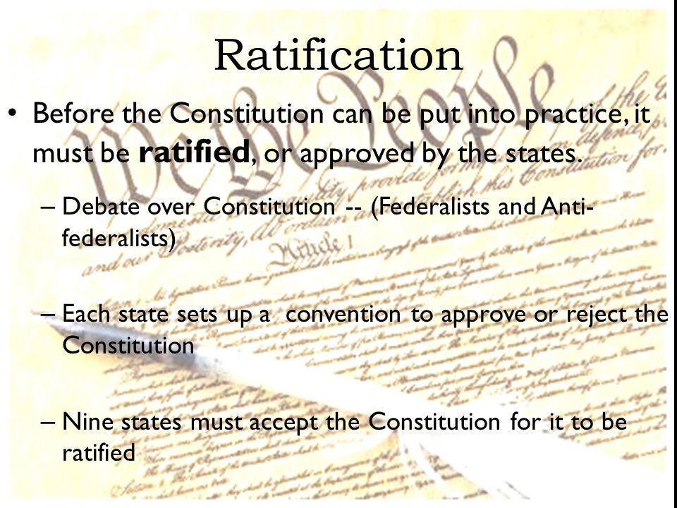 Ratification Before the Constitution can be put into practice, it must be ratified, or approved by the states.