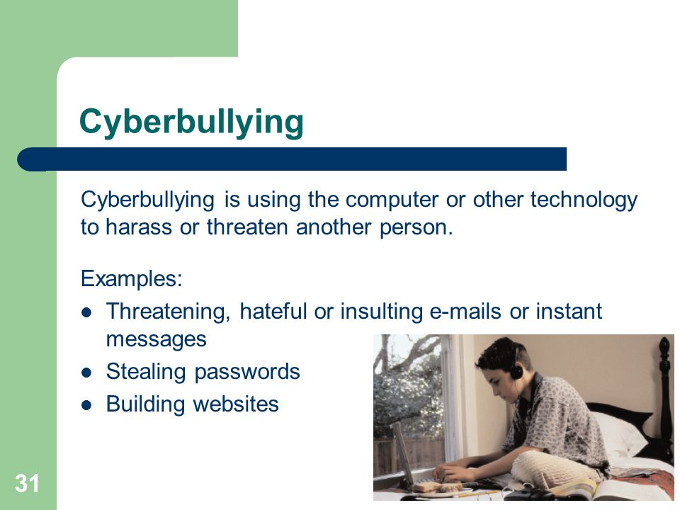 Cyberbullying Cyberbullying is using the computer or other technology to harass or threaten another person.