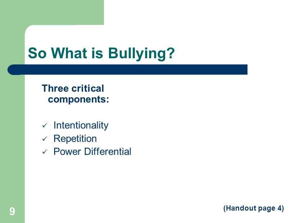 So What is Bullying Three critical components: Intentionality