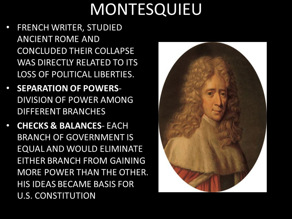 MONTESQUIEU FRENCH WRITER, STUDIED ANCIENT ROME AND CONCLUDED THEIR COLLAPSE WAS DIRECTLY RELATED TO ITS LOSS OF POLITICAL LIBERTIES.