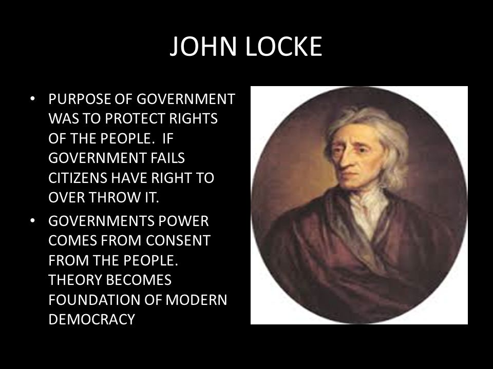 JOHN LOCKE PURPOSE OF GOVERNMENT WAS TO PROTECT RIGHTS OF THE PEOPLE. IF GOVERNMENT FAILS CITIZENS HAVE RIGHT TO OVER THROW IT.