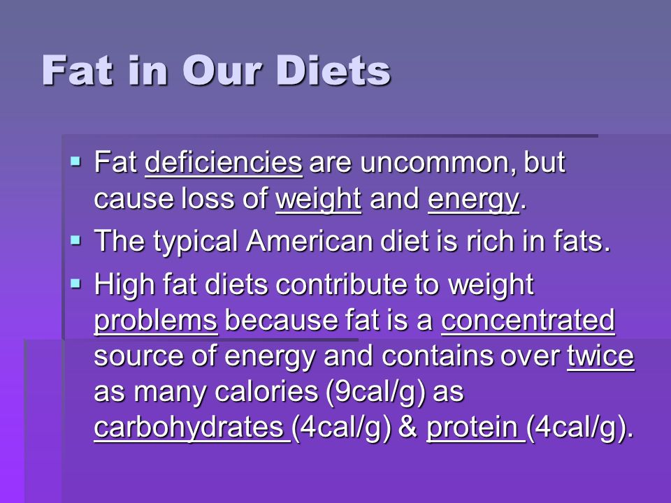 Fat in Our Diets Fat deficiencies are uncommon, but cause loss of weight and energy. The typical American diet is rich in fats.