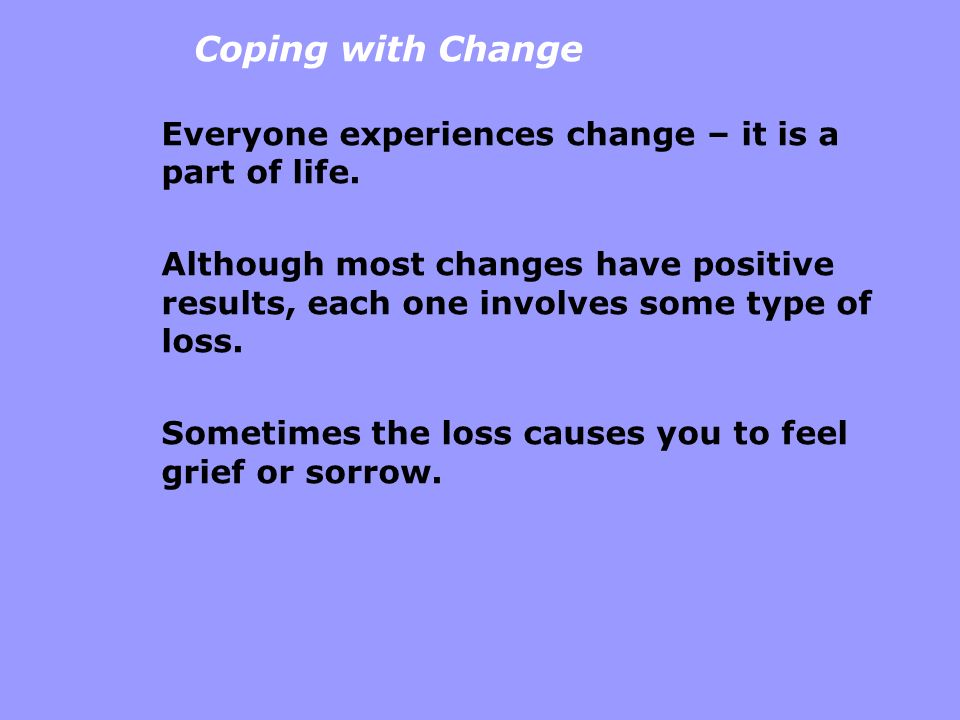 Coping with Change Everyone experiences change – it is a part of life.