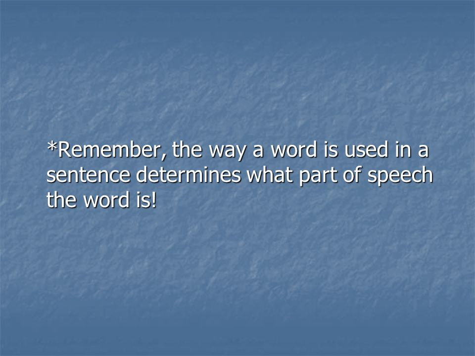 *Remember, the way a word is used in a sentence determines what part of speech the word is!