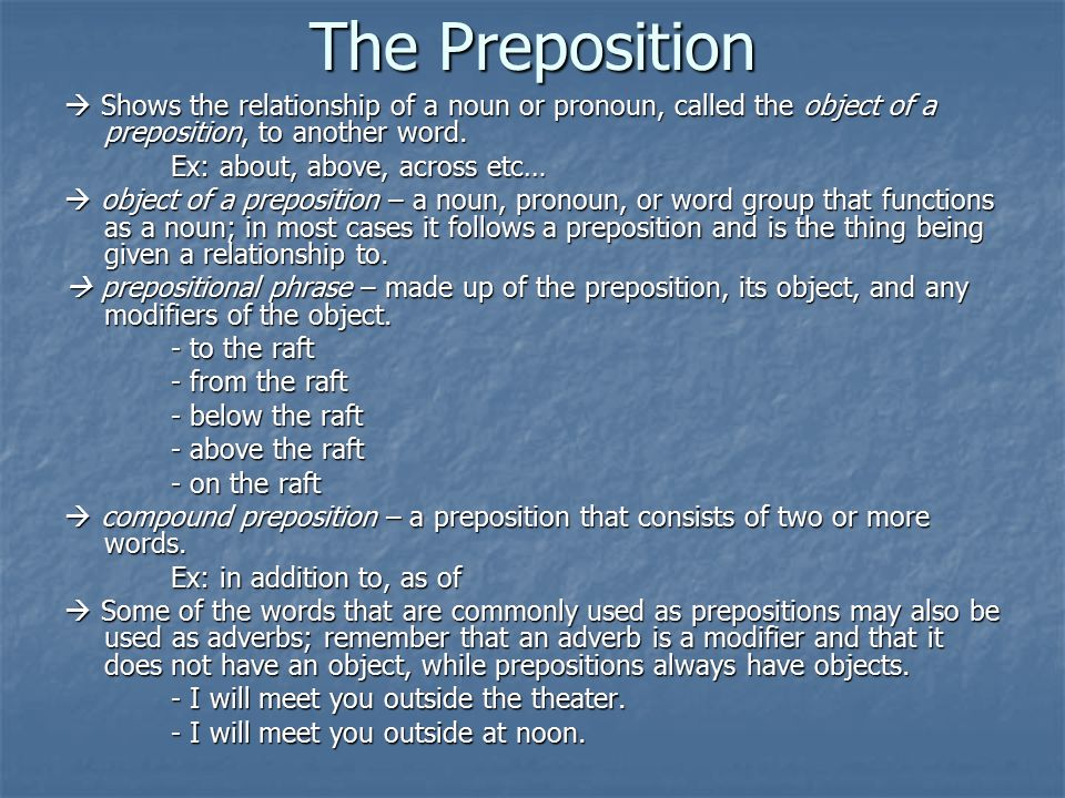 The Preposition  Shows the relationship of a noun or pronoun, called the object of a preposition, to another word.