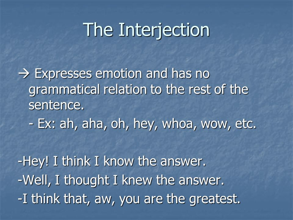 The Interjection  Expresses emotion and has no grammatical relation to the rest of the sentence. - Ex: ah, aha, oh, hey, whoa, wow, etc.