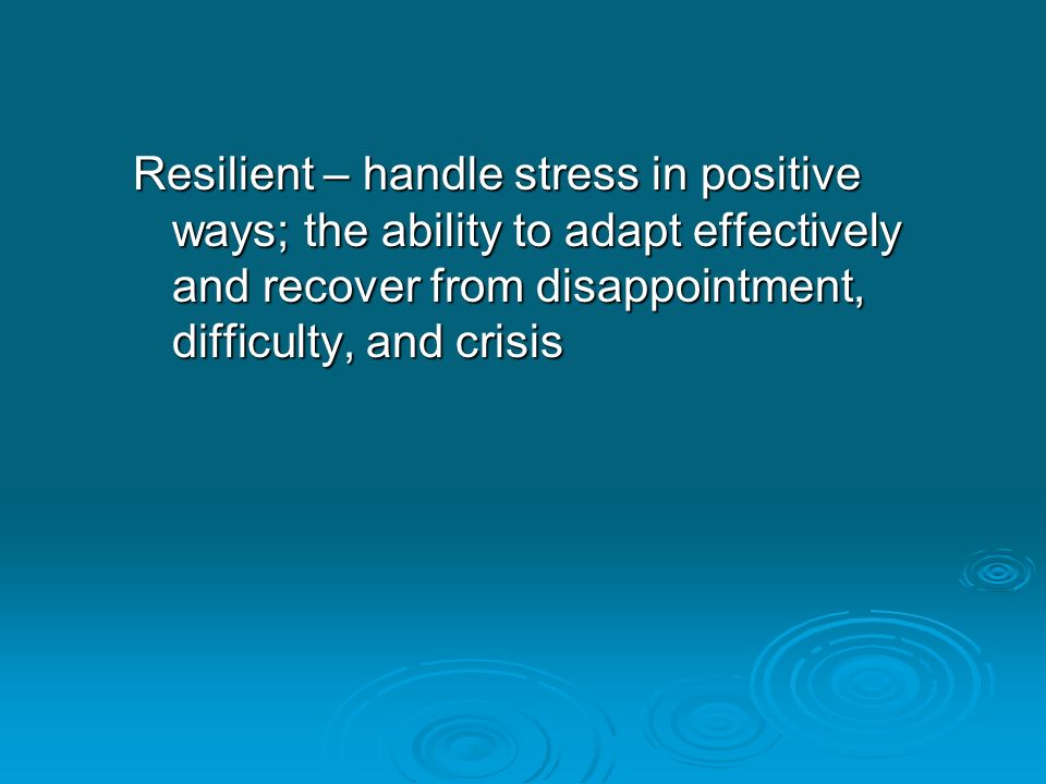 Resilient – handle stress in positive ways; the ability to adapt effectively and recover from disappointment, difficulty, and crisis