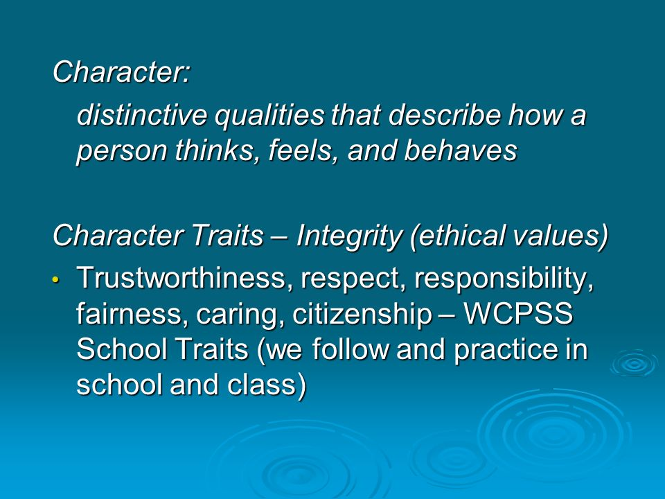 Character: distinctive qualities that describe how a person thinks, feels, and behaves. Character Traits – Integrity (ethical values)