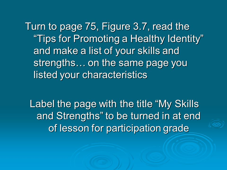 Turn to page 75, Figure 3.7, read the Tips for Promoting a Healthy Identity and make a list of your skills and strengths… on the same page you listed your characteristics Label the page with the title My Skills and Strengths to be turned in at end of lesson for participation grade