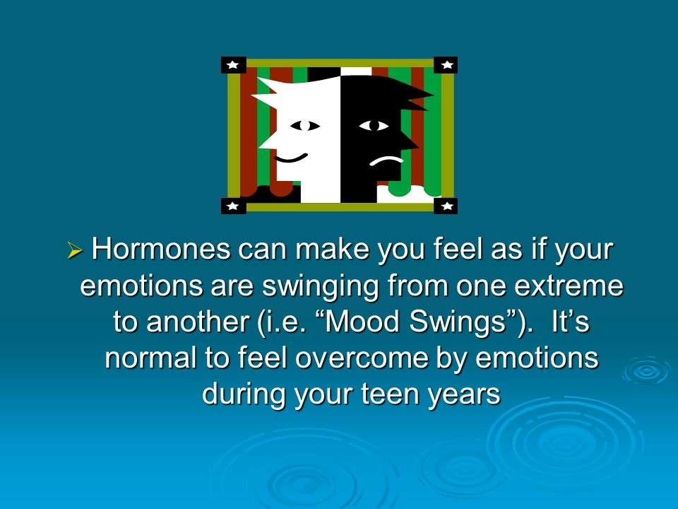 Hormones can make you feel as if your emotions are swinging from one extreme to another (i.e.