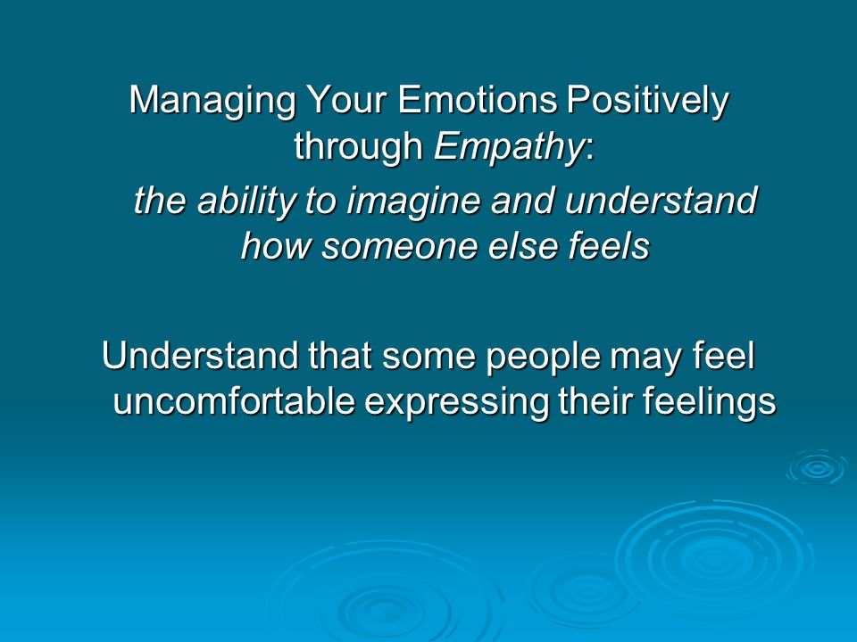 Managing Your Emotions Positively through Empathy: the ability to imagine and understand how someone else feels Understand that some people may feel uncomfortable expressing their feelings