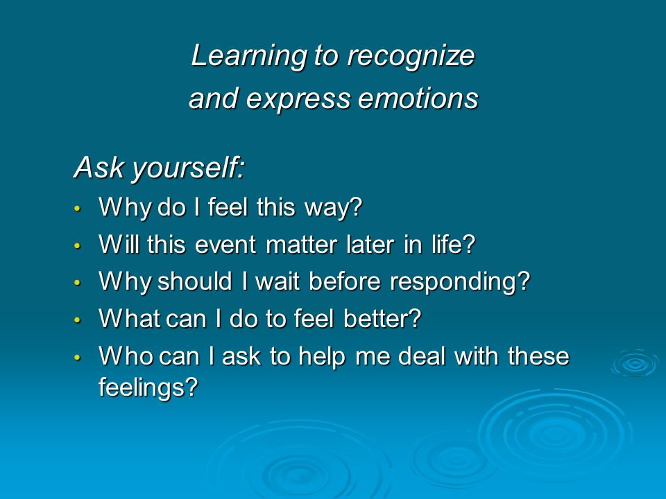 Learning to recognize and express emotions Ask yourself: