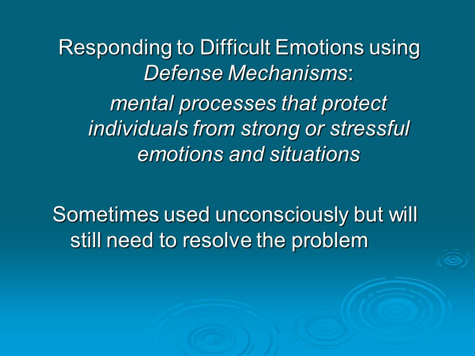 Responding to Difficult Emotions using Defense Mechanisms: mental processes that protect individuals from strong or stressful emotions and situations Sometimes used unconsciously but will still need to resolve the problem