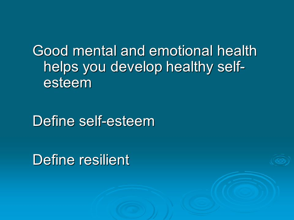 Good mental and emotional health helps you develop healthy self-esteem